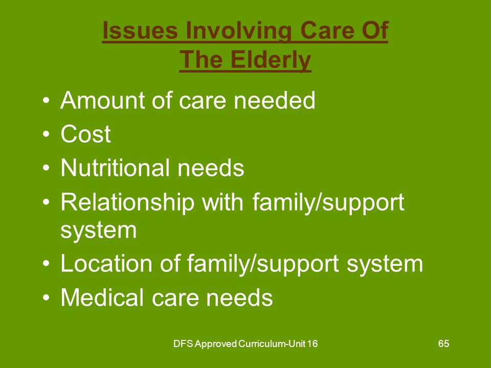 DFS Approved Curriculum-Unit 1666 Issues Involving Care Of The Elderly (continued) The elderly person may experience: –Living with a group of people –Less independence –Structured lifestyle –Less privacy –Difficulty adapting to change
