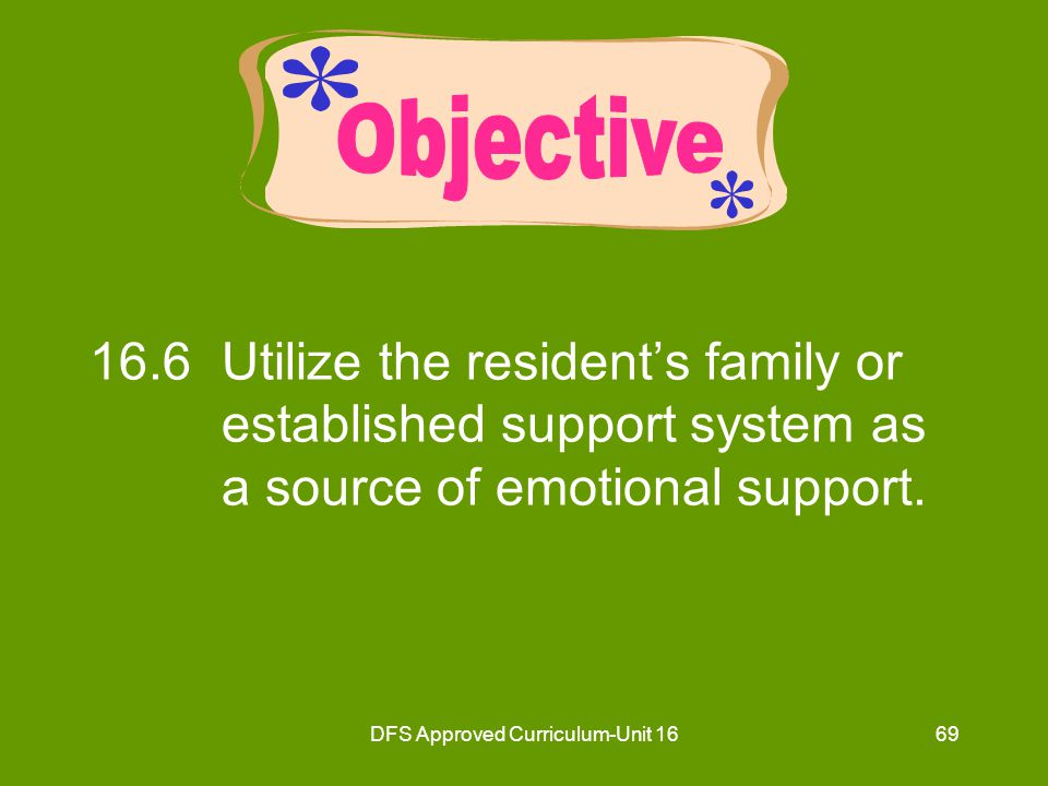 DFS Approved Curriculum-Unit 1670 Emotional Support for Residents Family/support system meets needs for: –Safety –Security –Love –Belonging –Esteem
