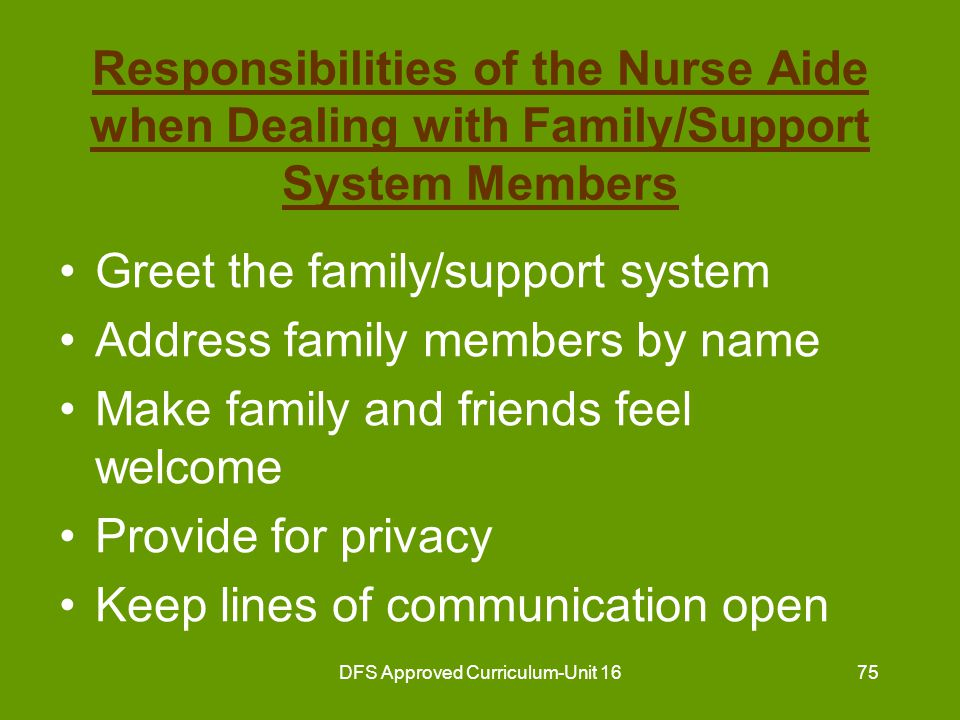 DFS Approved Curriculum-Unit 1676 Responsibilities of the Nurse Aide when Dealing with Family/Support System Members (continued) Understand that family and friends will do or say things to try and please the resident Use tact in dealing with family complaints and requests that you cannot honor