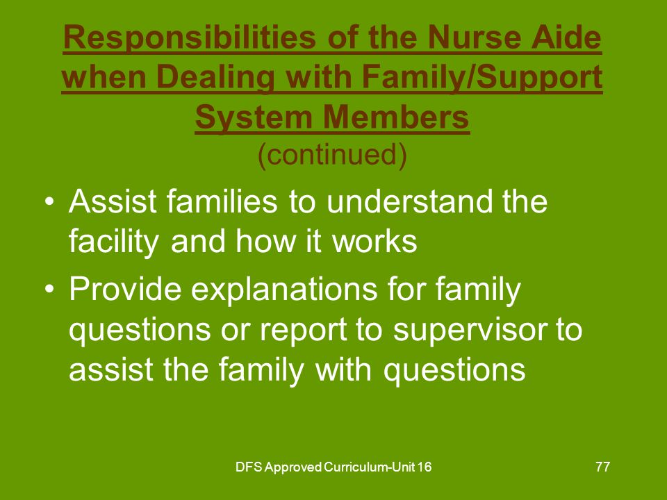 DFS Approved Curriculum-Unit 1678 Responsibilities of the Nurse Aide when Dealing with Family/Support System Members (continued) Reassure family as they cope with resident's actions, problems and concerns