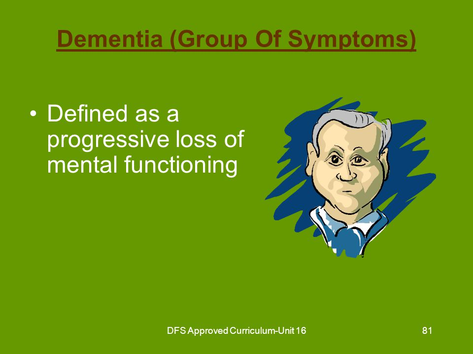 DFS Approved Curriculum-Unit 1682 Dementia (Group Of Symptoms) (continued) Two categories of dementia –1 st Category: Primary No known cause Irreversible May be treated but not completely cured