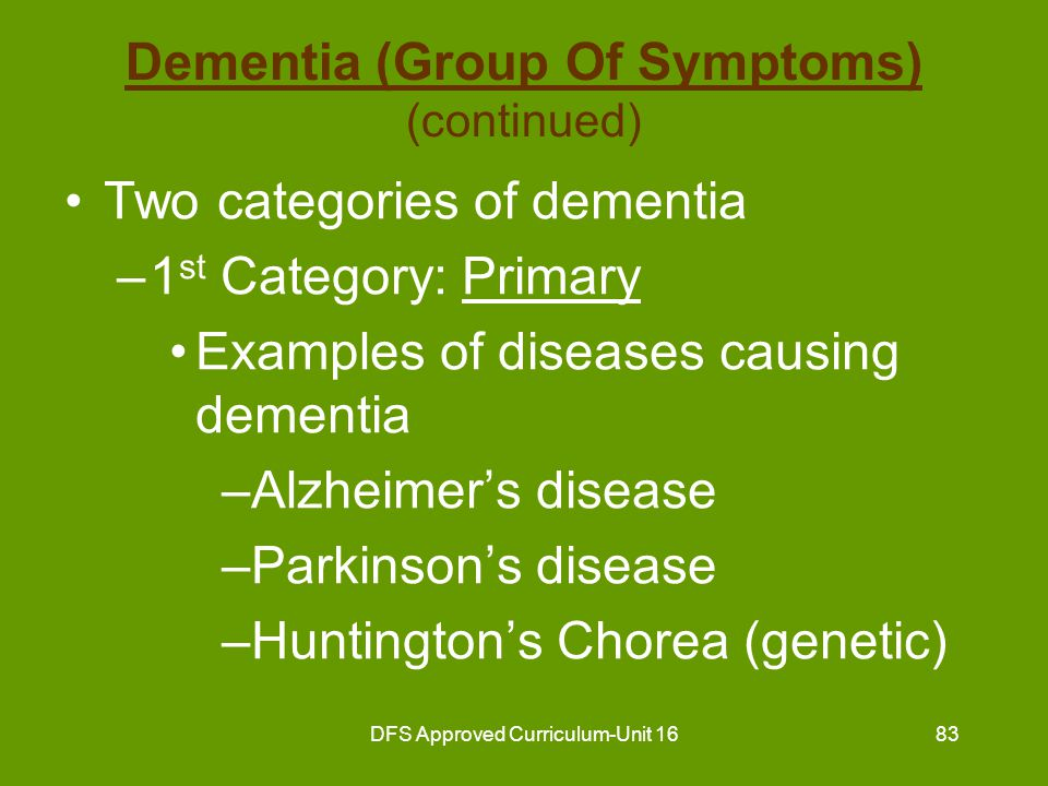DFS Approved Curriculum-Unit 1684 Dementia (Group Of Symptoms) (continued) Two categories of dementia –2 nd Category: Secondary Usually has known cause Treatable Reversible to some degree