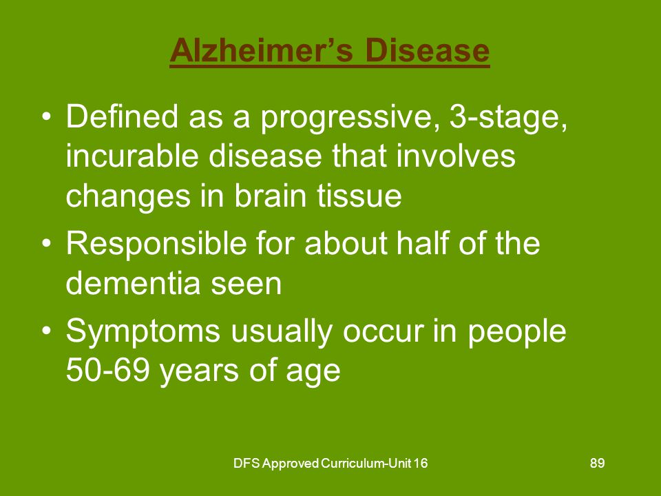 DFS Approved Curriculum-Unit 1690 Alzheimer's Disease (continued) Affects more women than men Always ends in death 3-15 years after symptoms begin