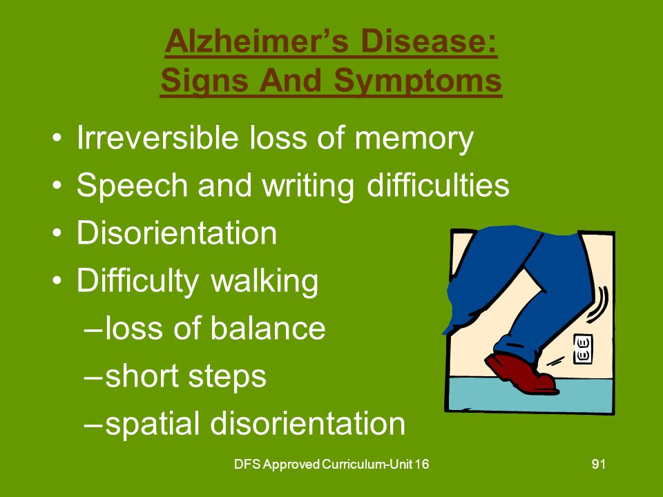 DFS Approved Curriculum-Unit 1692 Alzheimer's Disease: Signs And Symptoms (continued) Deterioration of mental functions –Unable to make decisions –Loss of ability to make judgments –Changes in behavior restless angry depressed irritable