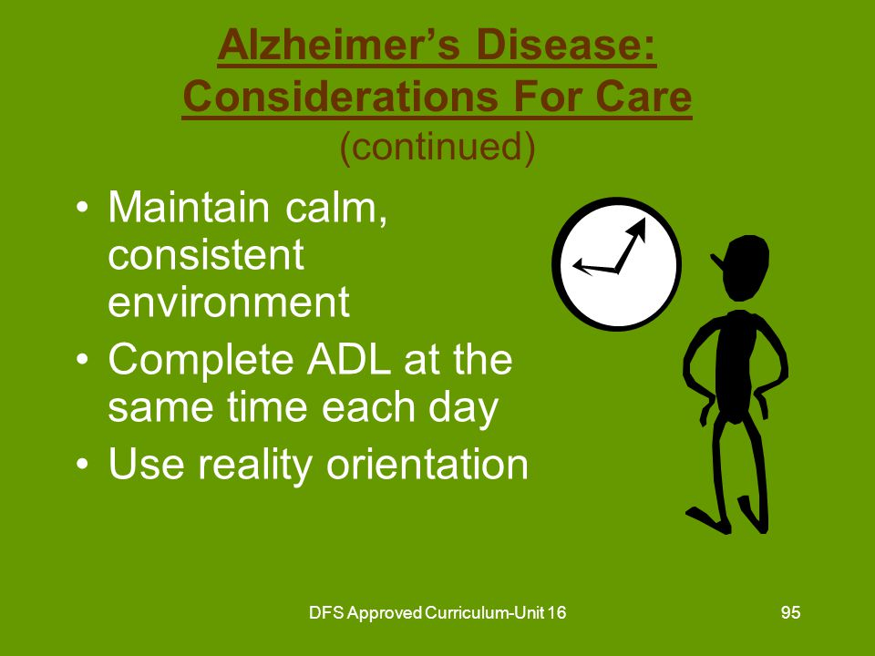 DFS Approved Curriculum-Unit 1696 Alzheimer's Disease: Considerations For Care (continued) Same caregivers assigned to resident Involve in simple, limited activities Follow routines Treat with patience and compassion