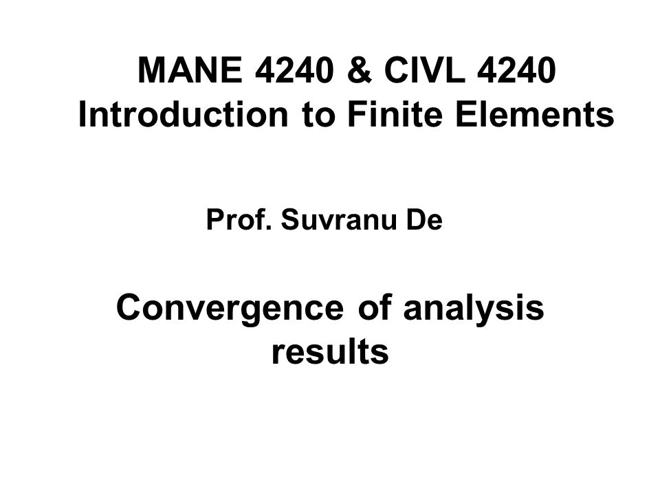 MANE 4240 & CIVL 4240 Introduction to Finite Elements Convergence of analysis results Prof. Suvranu De