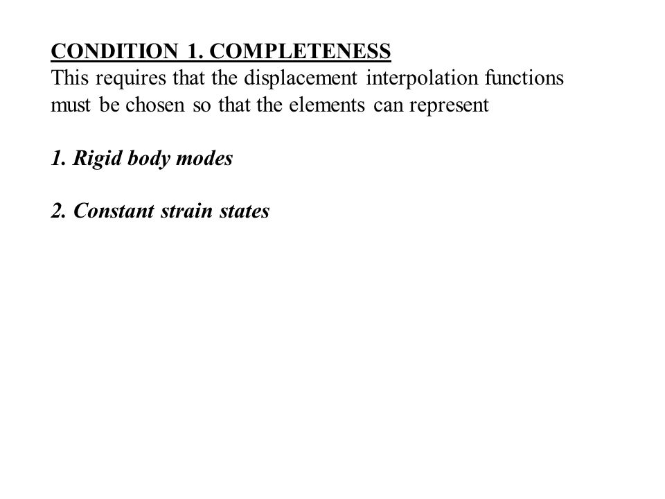 CONDITION 1. COMPLETENESS This requires that the displacement interpolation functions must be chosen so that the elements can represent 1. Rigid body