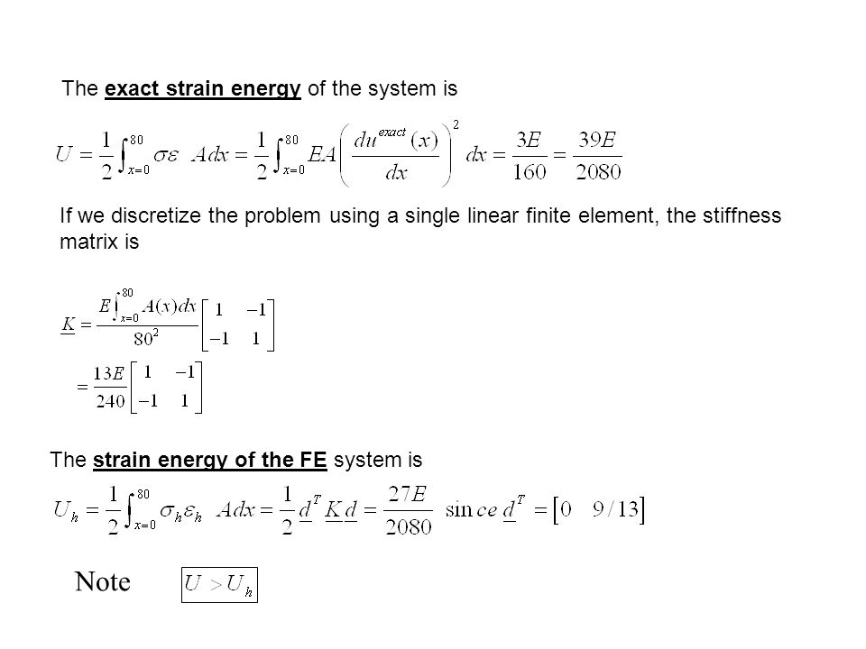 The exact strain energy of the system is If we discretize the problem using a single linear finite element, the stiffness matrix is The strain energy