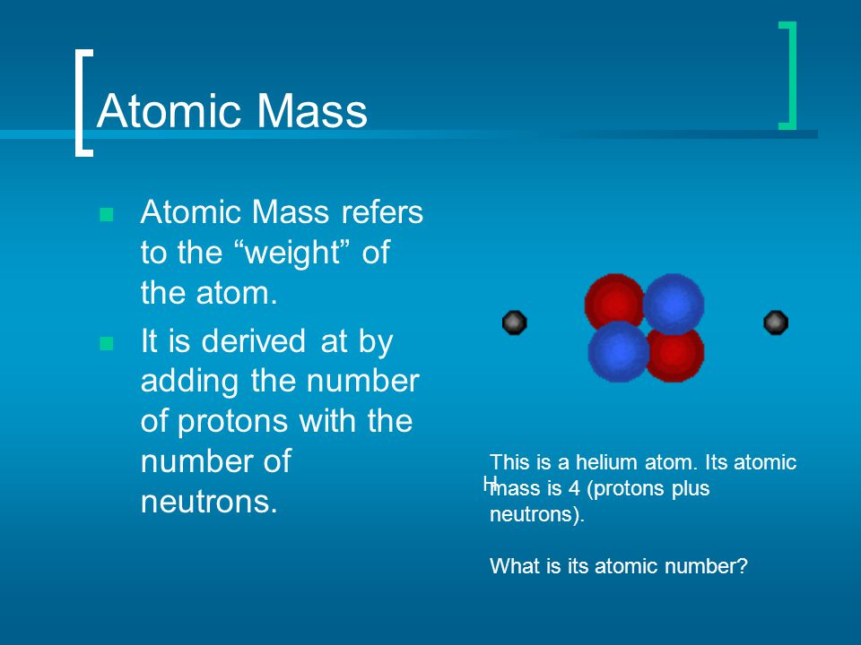 "Atomic Mass Atomic Mass refers to the ""weight"" of the atom. It is derived at by adding the number of protons with the number of neutrons. H This is a"