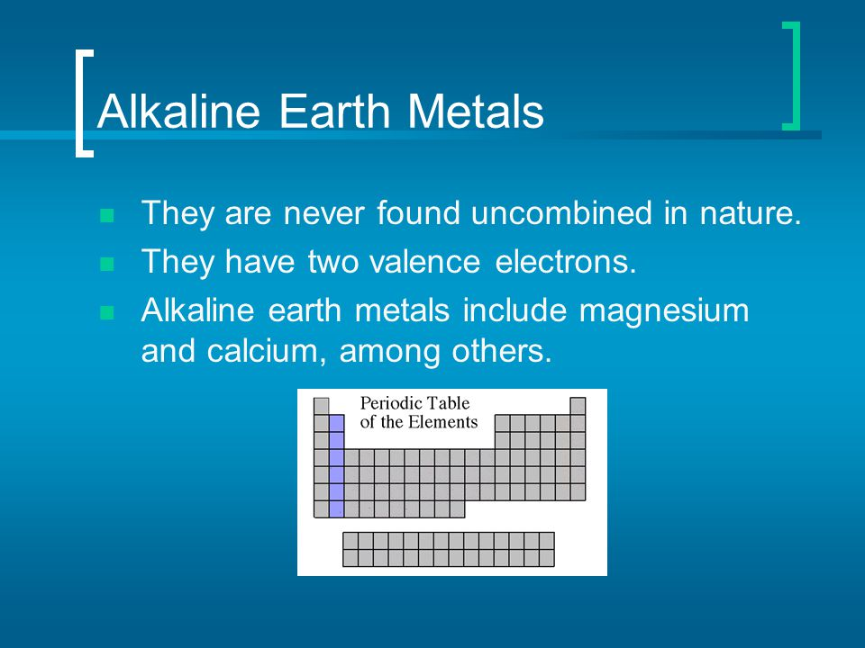 Alkaline Earth Metals They are never found uncombined in nature. They have two valence electrons. Alkaline earth metals include magnesium and calcium,