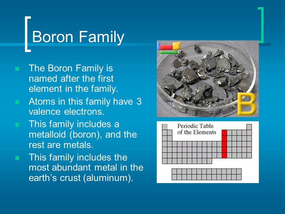 Boron Family The Boron Family is named after the first element in the family. Atoms in this family have 3 valence electrons. This family includes a me