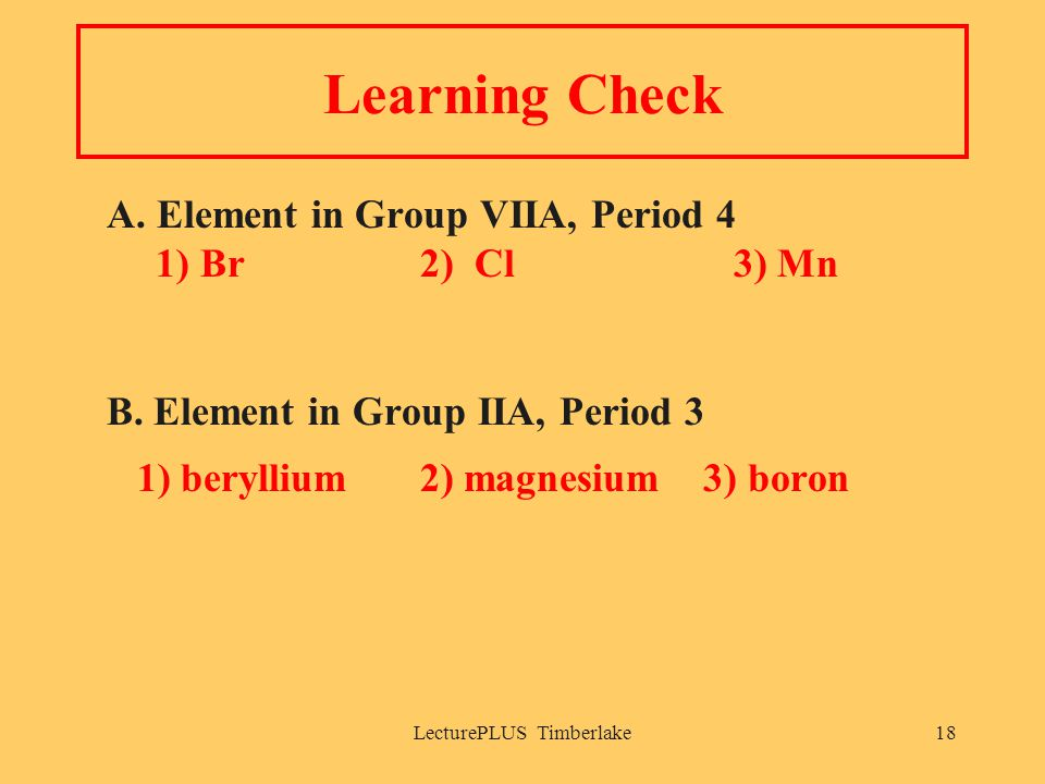 LecturePLUS Timberlake18 Learning Check A. Element in Group VIIA, Period 4 1) Br2) Cl3) Mn B. Element in Group IIA, Period 3 1) beryllium2) magnesium