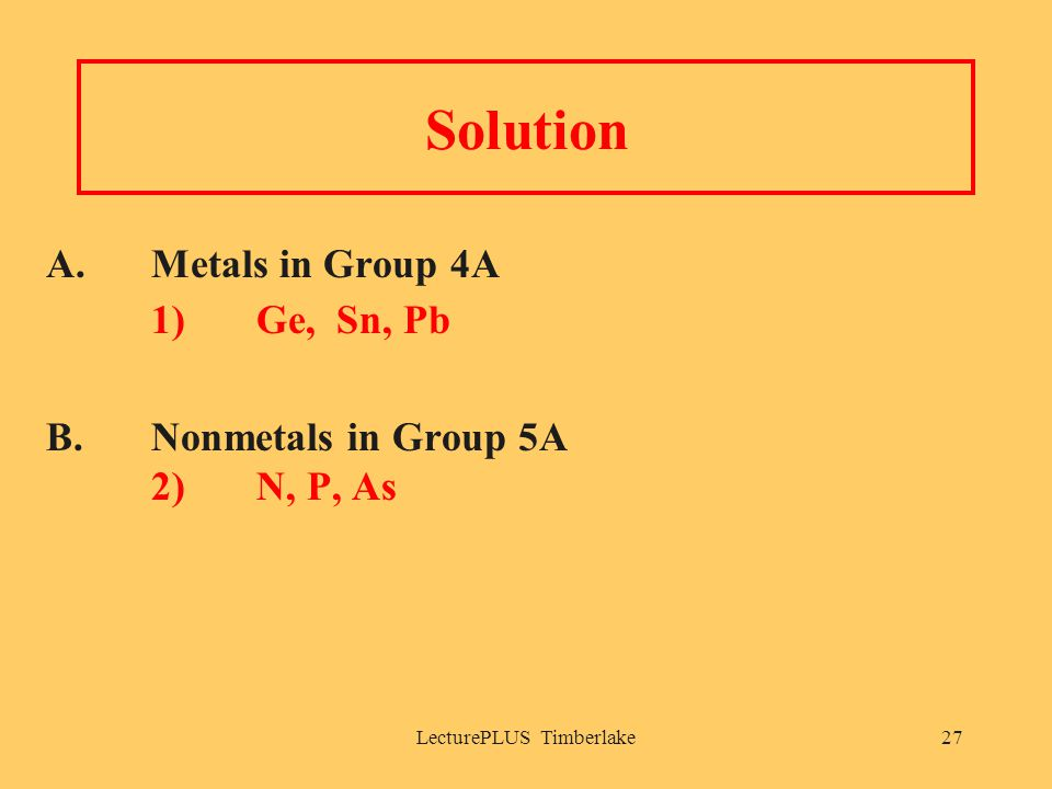 LecturePLUS Timberlake27 Solution A. Metals in Group 4A 1) Ge, Sn, Pb B. Nonmetals in Group 5A 2) N, P, As