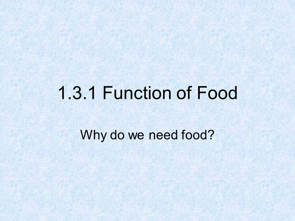 1.3.1 Function of Food Why do we need food?