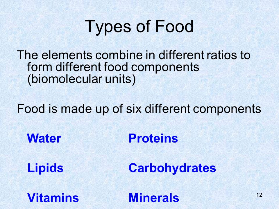Types of Food The elements combine in different ratios to form different food components (biomolecular units) Food is made up of six different compone