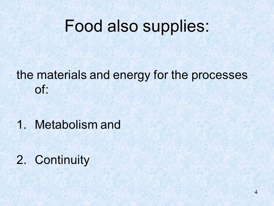 Food also supplies: the materials and energy for the processes of: 1.Metabolism and 2.Continuity 4