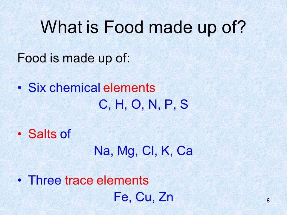 What is Food made up of? Food is made up of: Six chemical elements C, H, O, N, P, S Salts of Na, Mg, Cl, K, Ca Three trace elements Fe, Cu, Zn 8