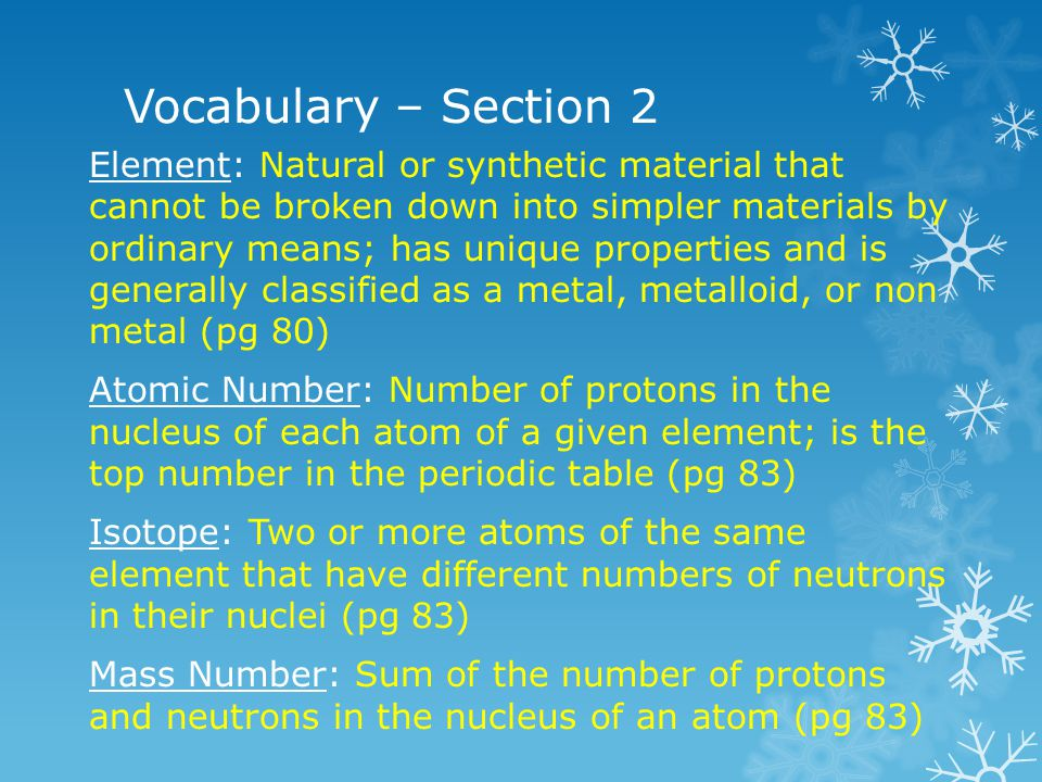 Vocabulary – Section 2 Element: Natural or synthetic material that cannot be broken down into simpler materials by ordinary means; has unique properti