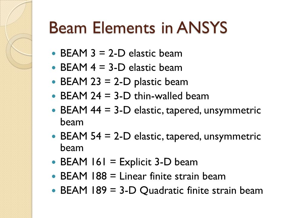 Beam Elements in ANSYS BEAM 3 = 2-D elastic beam BEAM 4 = 3-D elastic beam BEAM 23 = 2-D plastic beam BEAM 24 = 3-D thin-walled beam BEAM 44 = 3-D elastic, tapered, unsymmetric beam BEAM 54 = 2-D elastic, tapered, unsymmetric beam BEAM 161 = Explicit 3-D beam BEAM 188 = Linear finite strain beam BEAM 189 = 3-D Quadratic finite strain beam