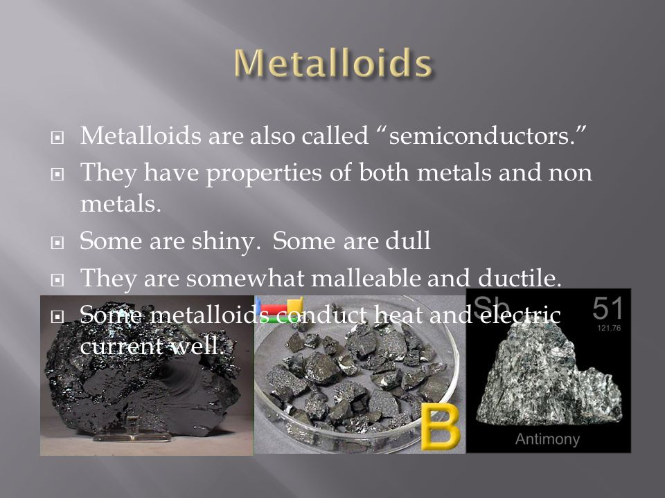 Metalloids are also called semiconductors.  They have properties of both metals and non metals.