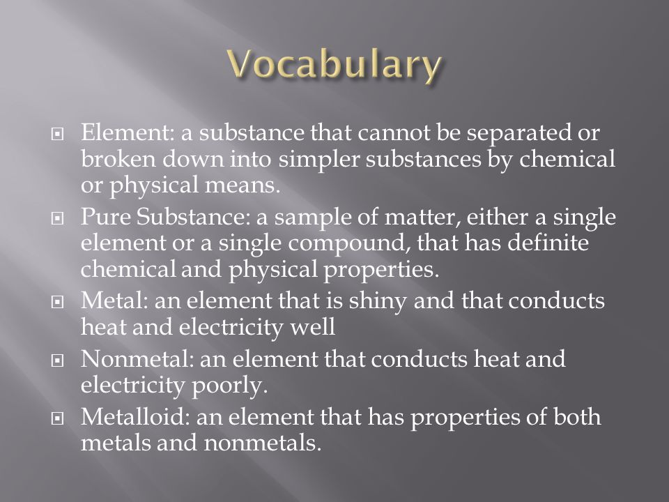  Element: a substance that cannot be separated or broken down into simpler substances by chemical or physical means.  Pure Substance: a sample of ma
