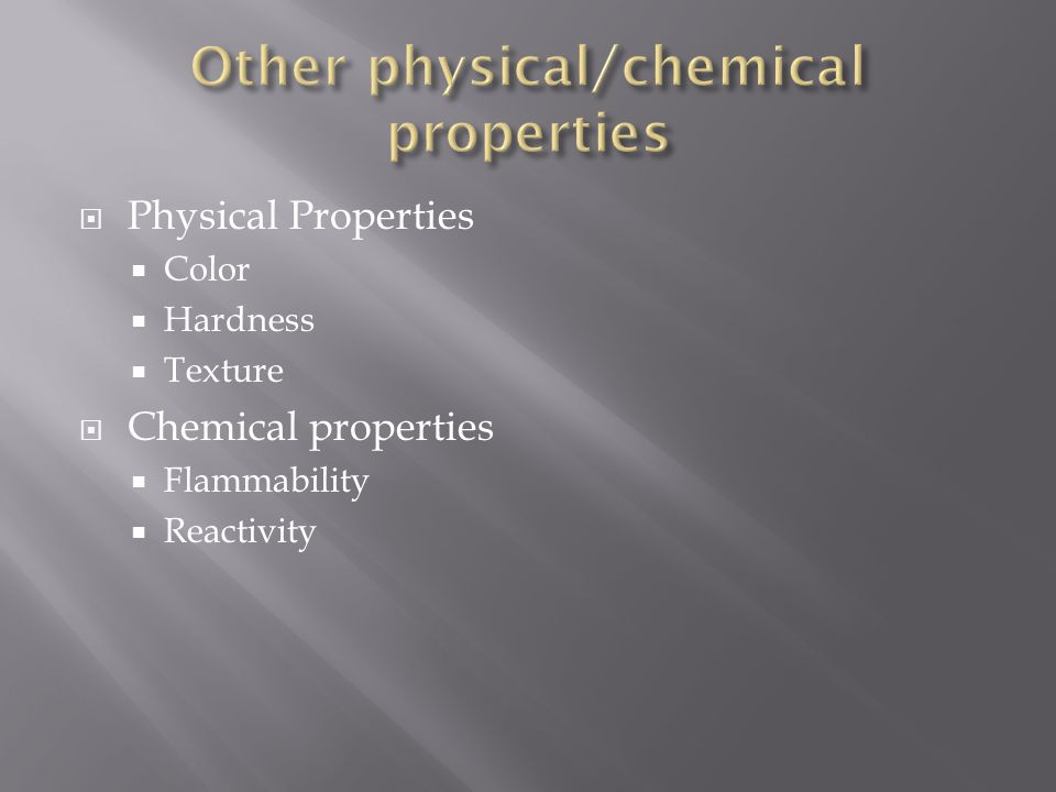  Physical Properties  Color  Hardness  Texture  Chemical properties  Flammability  Reactivity