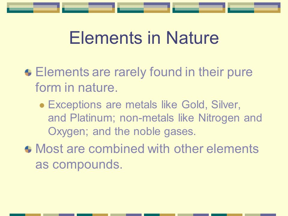 Elements in Nature Elements are rarely found in their pure form in nature. Exceptions are metals like Gold, Silver, and Platinum; non-metals like Nitr