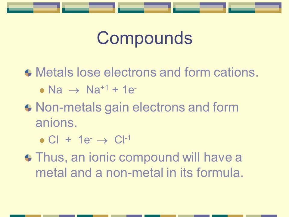 Compounds Metals lose electrons and form cations. Na  Na +1 + 1e - Non-metals gain electrons and form anions. Cl + 1e -  Cl -1 Thus, an ionic compou