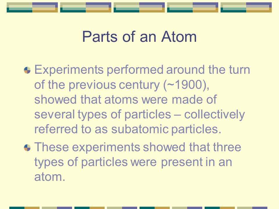 Parts of an Atom Experiments performed around the turn of the previous century (~1900), showed that atoms were made of several types of particles – co