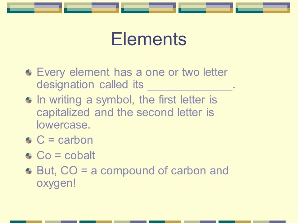 Elements Every element has a one or two letter designation called its _____________. In writing a symbol, the first letter is capitalized and the seco