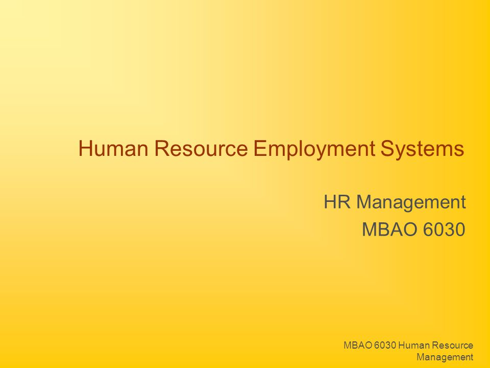 MBAO 6030 Human Resource Management Human Resource Employment Systems Human Resource Employment Systems control: HR inflows HR internal flows HR outflows In terms of the quantity, quality and speed of deploying Human Resources where they are needed.