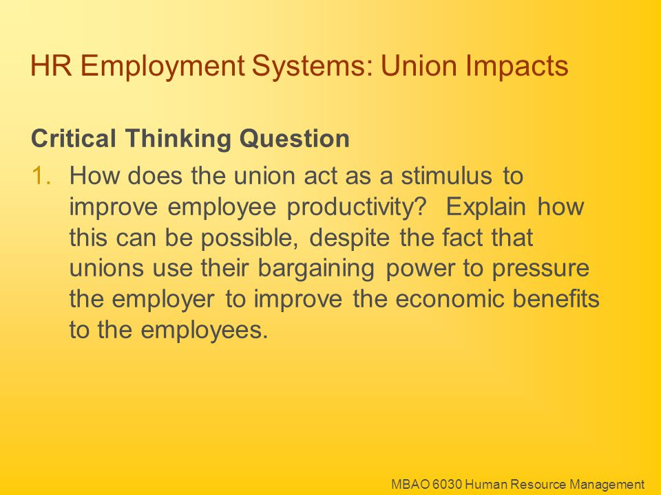 MBAO 6030 Human Resource Management HR Employment Systems: Union Impacts Critical Thinking Question 1.How does the union act as a stimulus to improve employee productivity.