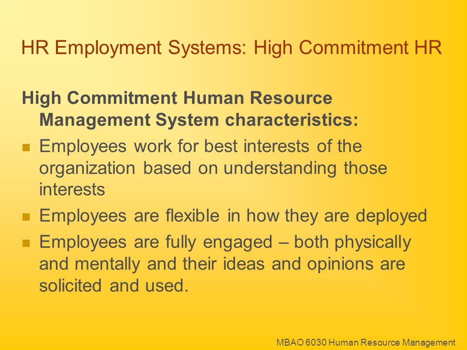 MBAO 6030 Human Resource Management HR Employment Systems: High Commitment HR High Commitment Human Resource Management System characteristics: Employees work for best interests of the organization based on understanding those interests Employees are flexible in how they are deployed Employees are fully engaged – both physically and mentally and their ideas and opinions are solicited and used.