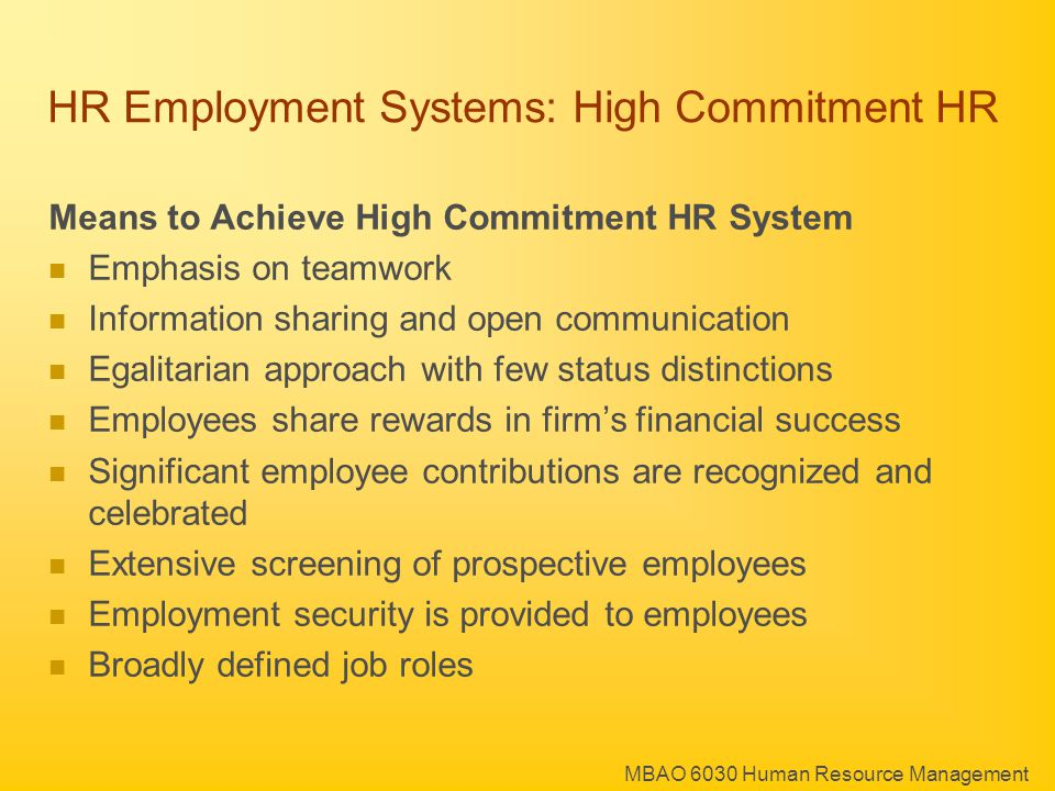 MBAO 6030 Human Resource Management HR Employment Systems: High Commitment HR Means to Achieve High Commitment HR System Emphasis on teamwork Information sharing and open communication Egalitarian approach with few status distinctions Employees share rewards in firm's financial success Significant employee contributions are recognized and celebrated Extensive screening of prospective employees Employment security is provided to employees Broadly defined job roles