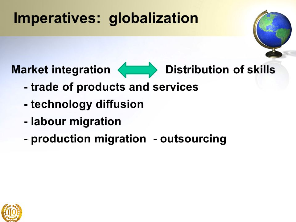 Imperatives: globalization Market integration Distribution of skills - trade of products and services - technology diffusion - labour migration - prod