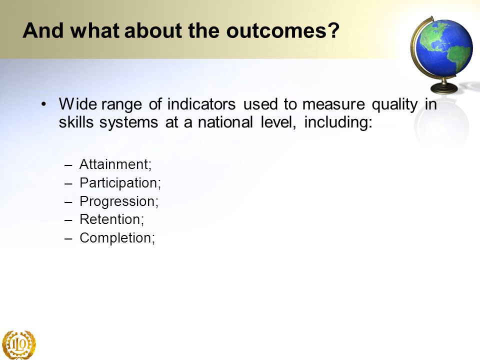 And what about the outcomes? Wide range of indicators used to measure quality in skills systems at a national level, including: –Attainment; –Particip