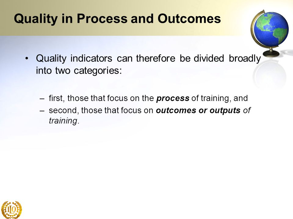 Quality in Process and Outcomes Quality indicators can therefore be divided broadly into two categories: –first, those that focus on the process of tr