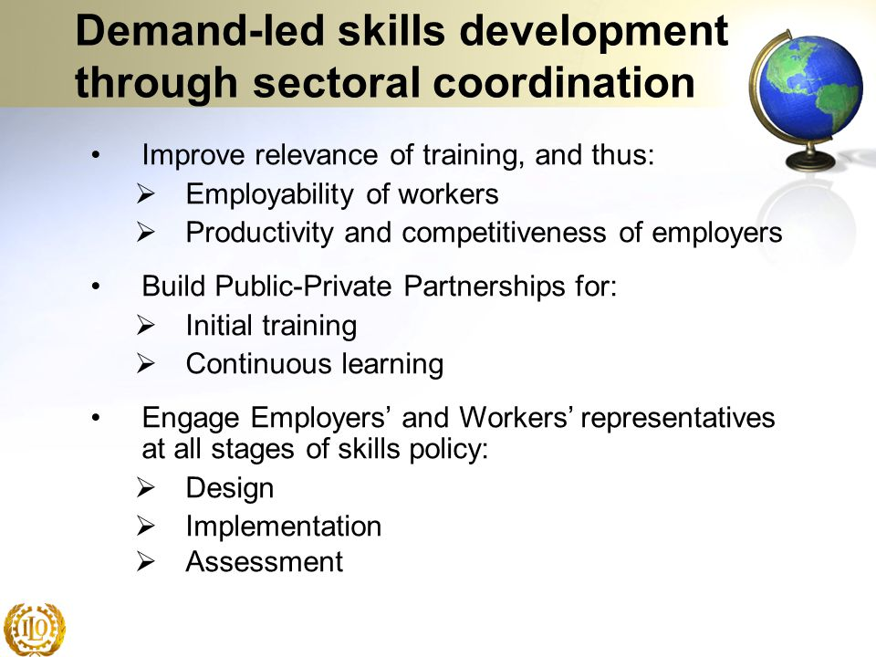 Demand-led skills development through sectoral coordination Improve relevance of training, and thus:  Employability of workers  Productivity and com