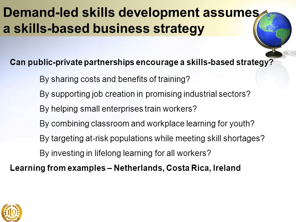 Demand-led skills development assumes a skills-based business strategy Can public-private partnerships encourage a skills-based strategy? By sharing c