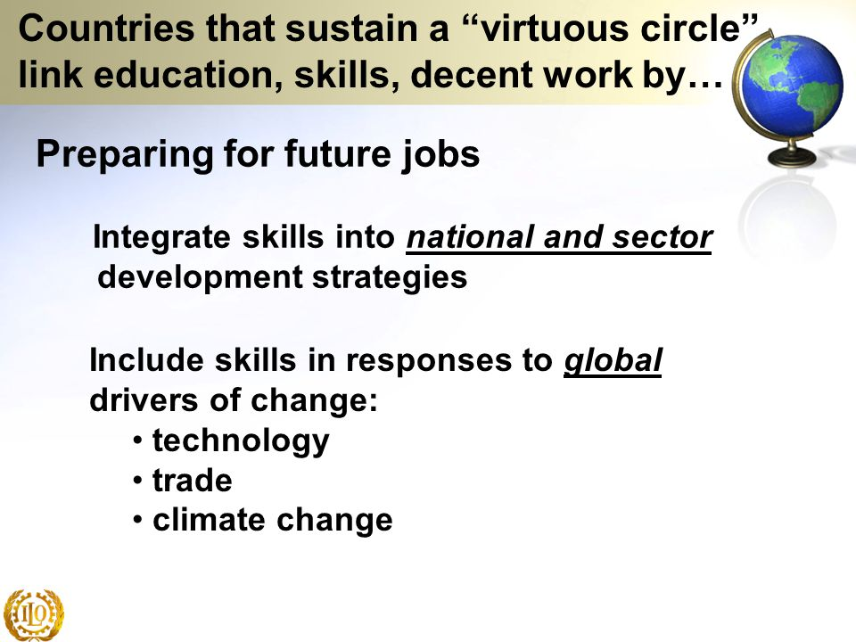 Preparing for future jobs Integrate skills into national and sector development strategies Include skills in responses to global drivers of change: te