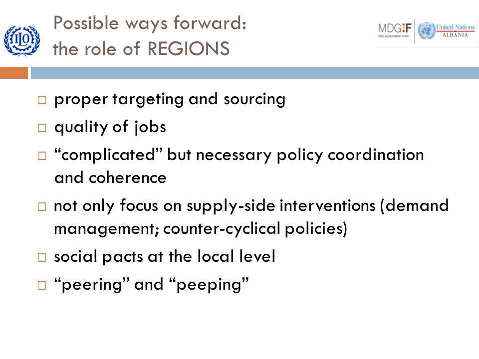Possible ways forward: the role of REGIONS  proper targeting and sourcing  quality of jobs  complicated but necessary policy coordination and coherence  not only focus on supply-side interventions (demand management; counter-cyclical policies)  social pacts at the local level  peering and peeping