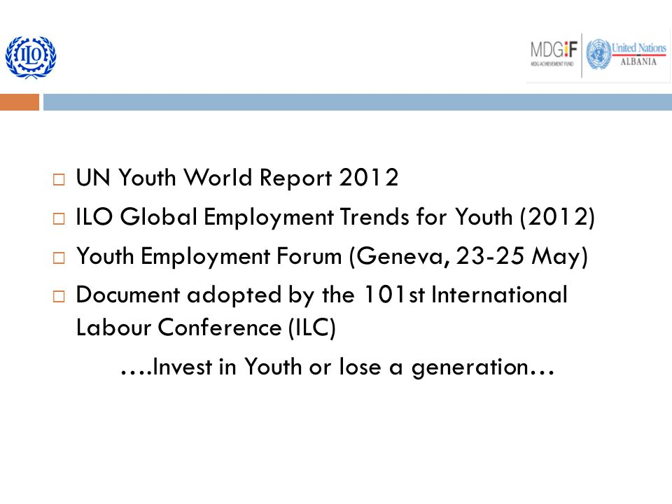  UN Youth World Report 2012  ILO Global Employment Trends for Youth (2012)  Youth Employment Forum (Geneva, 23-25 May)  Document adopted by the 101st International Labour Conference (ILC) ….Invest in Youth or lose a generation…