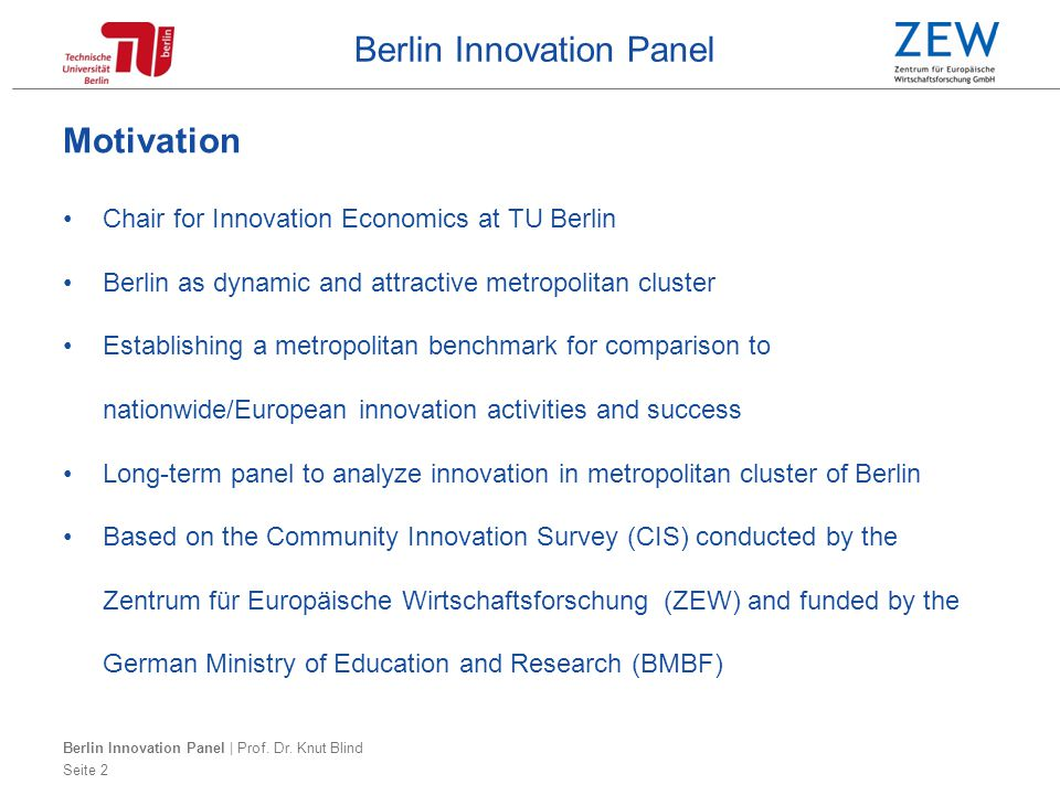 Berlin Innovation Panel Motivation Chair for Innovation Economics at TU Berlin Berlin as dynamic and attractive metropolitan cluster Establishing a metropolitan benchmark for comparison to nationwide/European innovation activities and success Long-term panel to analyze innovation in metropolitan cluster of Berlin Based on the Community Innovation Survey (CIS) conducted by the Zentrum für Europäische Wirtschaftsforschung (ZEW) and funded by the German Ministry of Education and Research (BMBF) Berlin Innovation Panel | Prof.