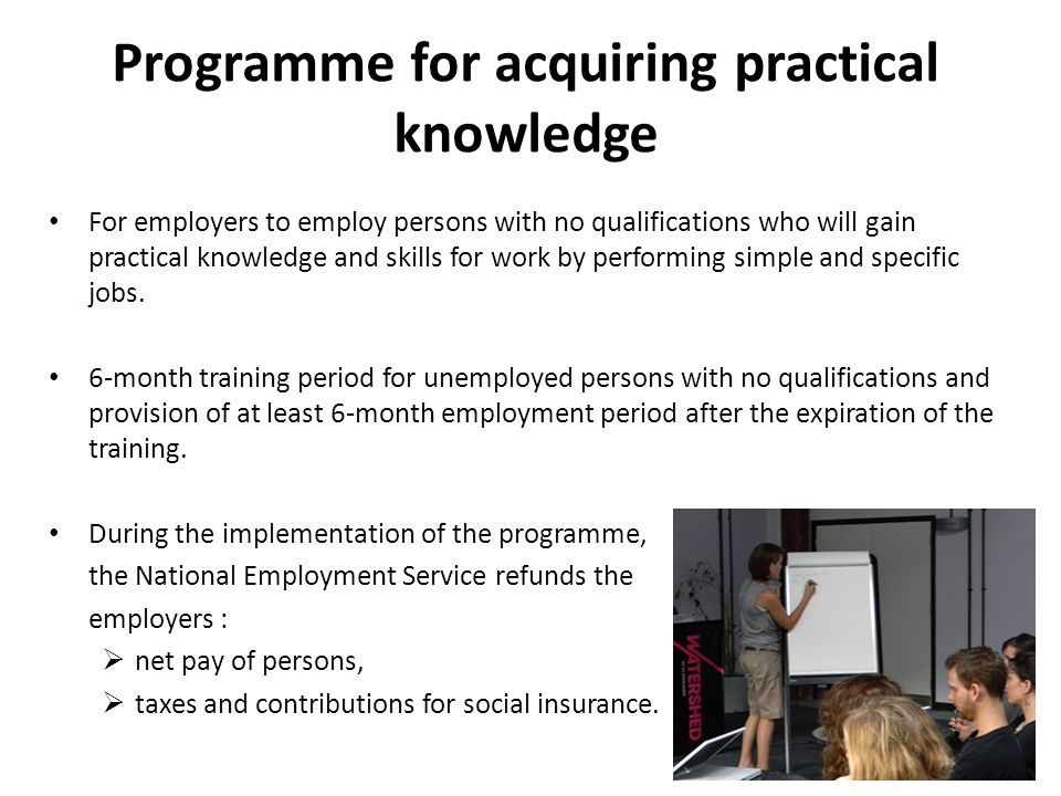 Programme for acquiring practical knowledge For employers to employ persons with no qualifications who will gain practical knowledge and skills for work by performing simple and specific jobs.