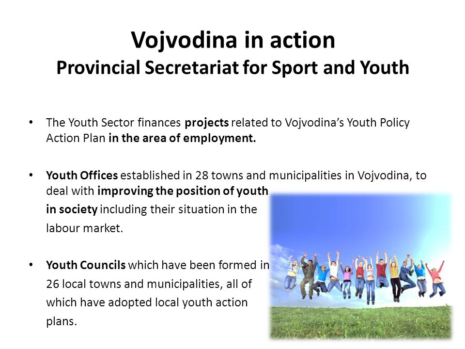 Vojvodina in action Provincial Secretariat for Sport and Youth The Youth Sector finances projects related to Vojvodina's Youth Policy Action Plan in the area of employment.