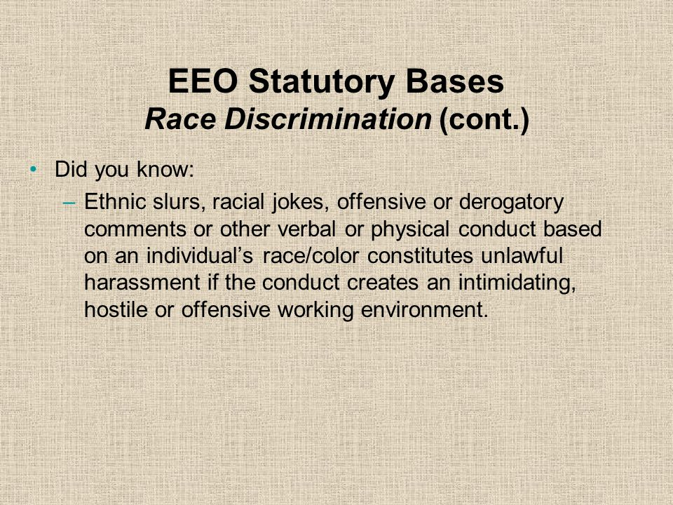 EEO Statutory Bases Race Discrimination Occurs when people are treated differently because they are members of a specific race. Cannot make hiring dec