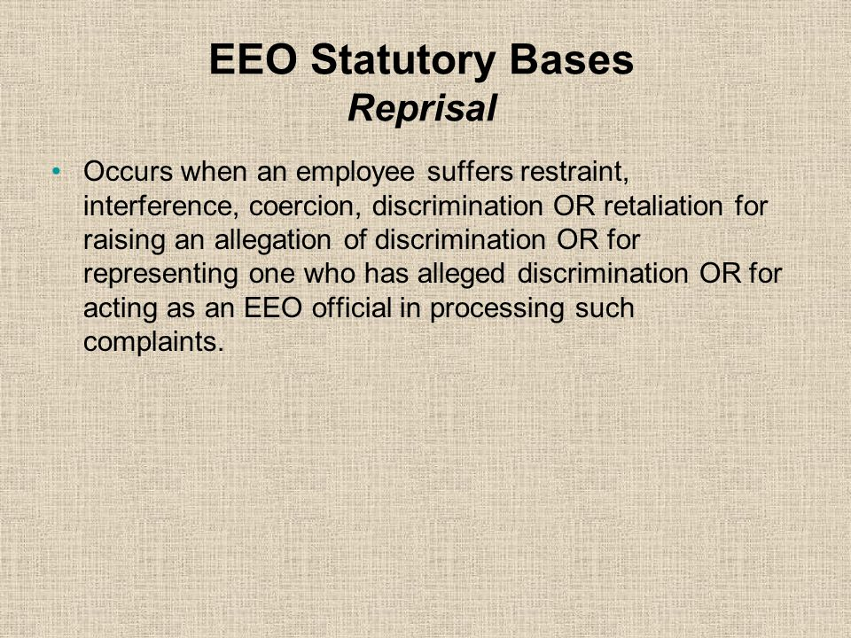EEO Statutory Bases Disability Discrimination Occurs when an employee or applicant is treated differently on the basis of a disabling condition -or- w