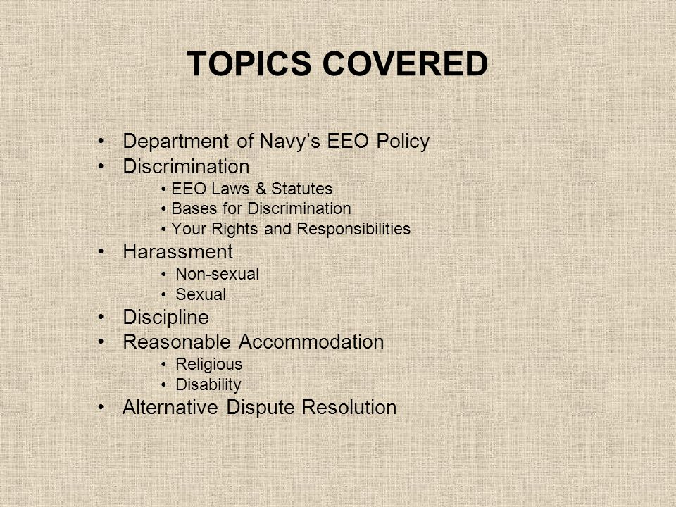 TOPICS COVERED Department of Navy's EEO Policy Discrimination EEO Laws & Statutes Bases for Discrimination Your Rights and Responsibilities Harassment Non-sexual Sexual Discipline Reasonable Accommodation Religious Disability Alternative Dispute Resolution