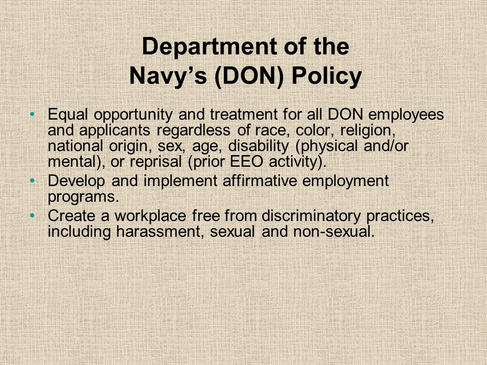 Department of the Navy's (DON) Policy Equal opportunity and treatment for all DON employees and applicants regardless of race, color, religion, national origin, sex, age, disability (physical and/or mental), or reprisal (prior EEO activity).