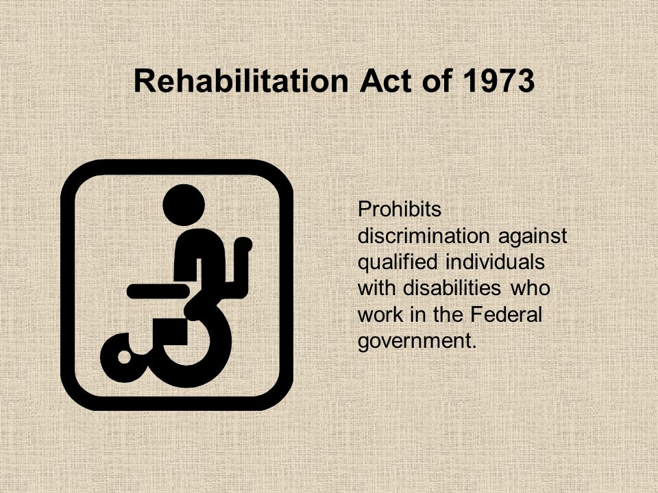 Rehabilitation Act of 1973 Prohibits discrimination against qualified individuals with disabilities who work in the Federal government.